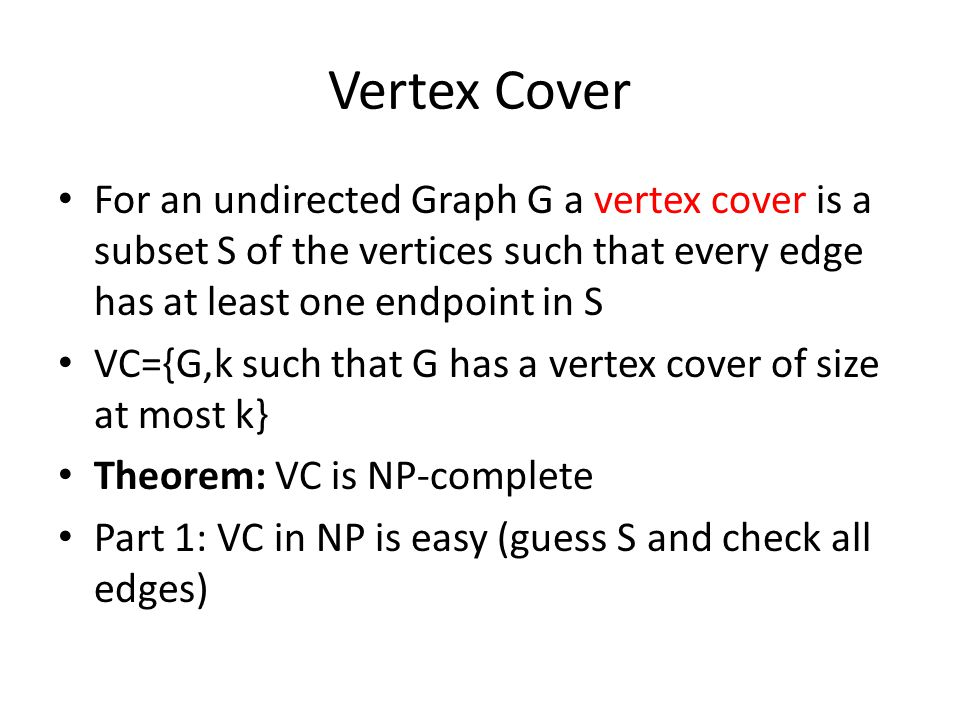 Vertex Cover For an undirected Graph G a vertex cover is a subset S of the vertices such that every edge has at least one endpoint in S VC={G,k such that G has a vertex cover of size at most k} Theorem: VC is NP-complete Part 1: VC in NP is easy (guess S and check all edges)