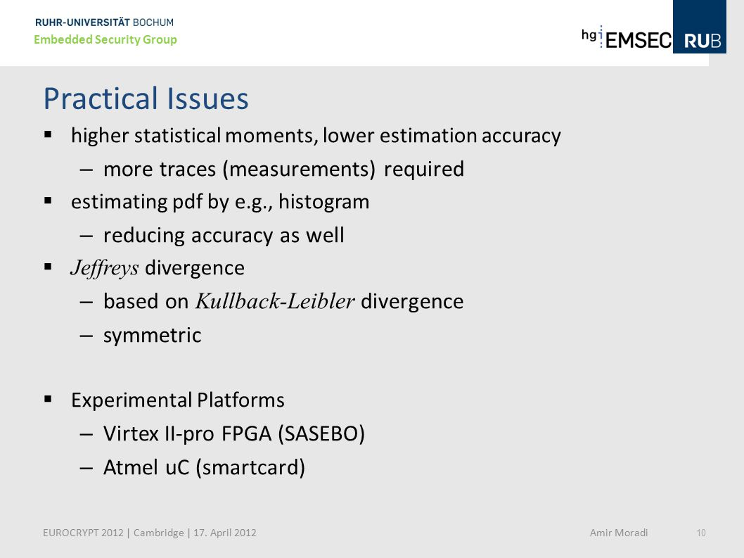 10 Embedded Security Group Practical Issues  higher statistical moments, lower estimation accuracy – more traces (measurements) required  estimating