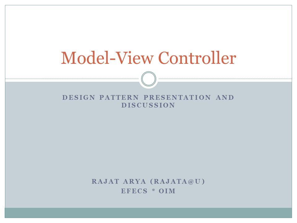 DESIGN PATTERN PRESENTATION AND DISCUSSION RAJAT ARYA (RAJATA@U) EFECS * OIM Model-View Controller