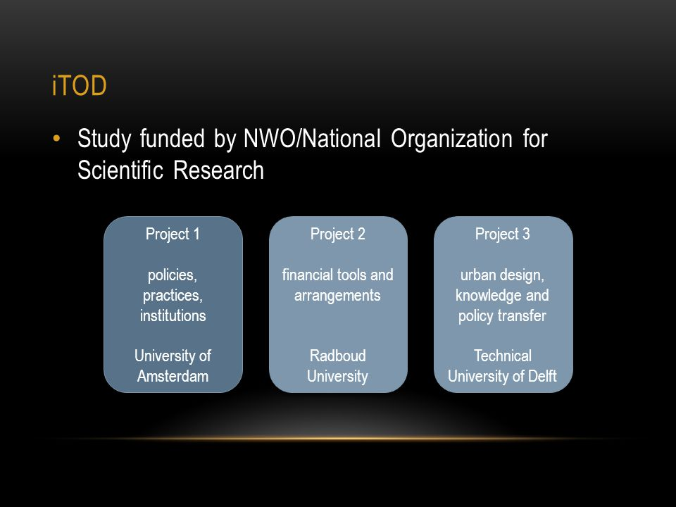 iTOD Study funded by NWO/National Organization for Scientific Research Project 1 policies, practices, institutions University of Amsterdam Project 1 policies, practices, institutions University of Amsterdam Project 2 financial tools and arrangements Radboud University Project 2 financial tools and arrangements Radboud University Project 3 urban design, knowledge and policy transfer Technical University of Delft Project 3 urban design, knowledge and policy transfer Technical University of Delft