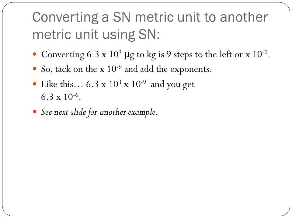 Converting a SN metric unit to another metric unit using SN: Converting 6.3 x 10 3 μ g to kg is 9 steps to the left or x 10 -9.