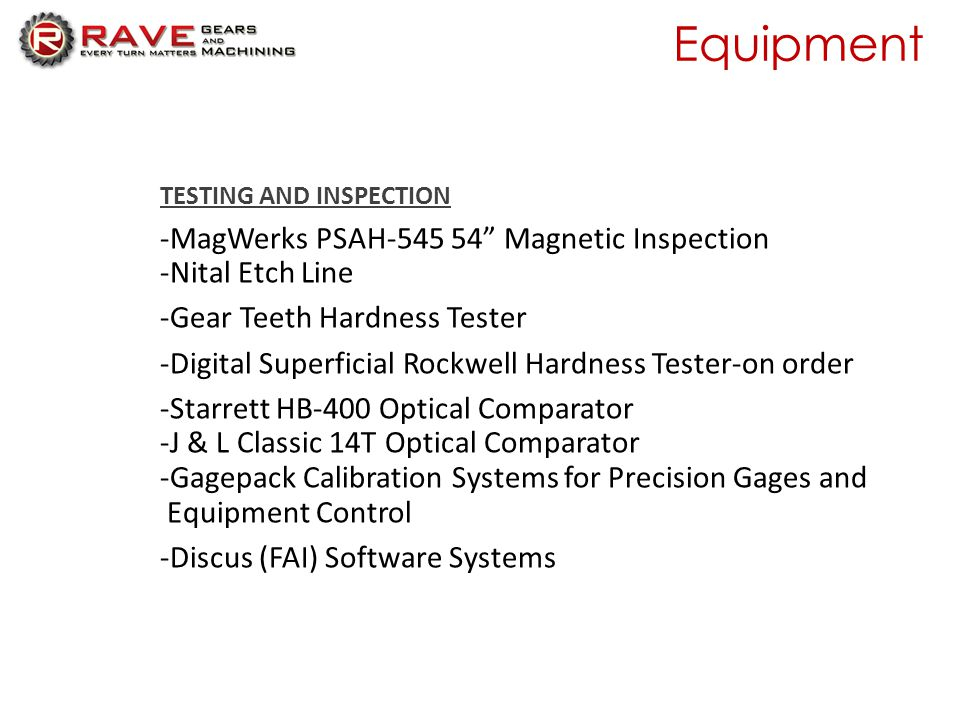 Equipment TESTING AND INSPECTION -MagWerks PSAH-545 54 Magnetic Inspection -Nital Etch Line -Gear Teeth Hardness Tester -Digital Superficial Rockwell Hardness Tester-on order -Starrett HB-400 Optical Comparator -J & L Classic 14T Optical Comparator -Gagepack Calibration Systems for Precision Gages and Equipment Control -Discus (FAI) Software Systems