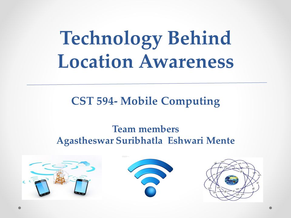 Technology Behind Location Awareness CST 594- Mobile Computing Team members Agastheswar Suribhatla Eshwari Mente