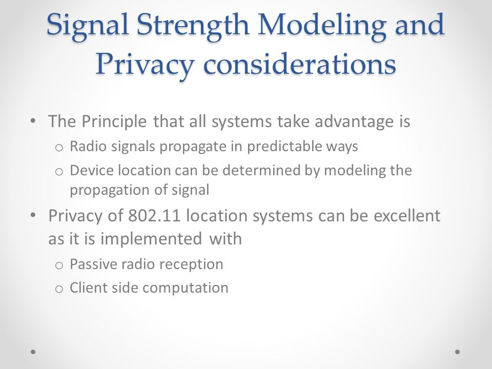 Signal Strength Modeling and Privacy considerations The Principle that all systems take advantage is o Radio signals propagate in predictable ways o Device location can be determined by modeling the propagation of signal Privacy of 802.11 location systems can be excellent as it is implemented with o Passive radio reception o Client side computation