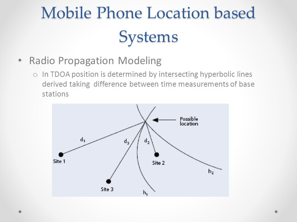 Mobile Phone Location based Systems Radio Propagation Modeling o In TDOA position is determined by intersecting hyperbolic lines derived taking difference between time measurements of base stations