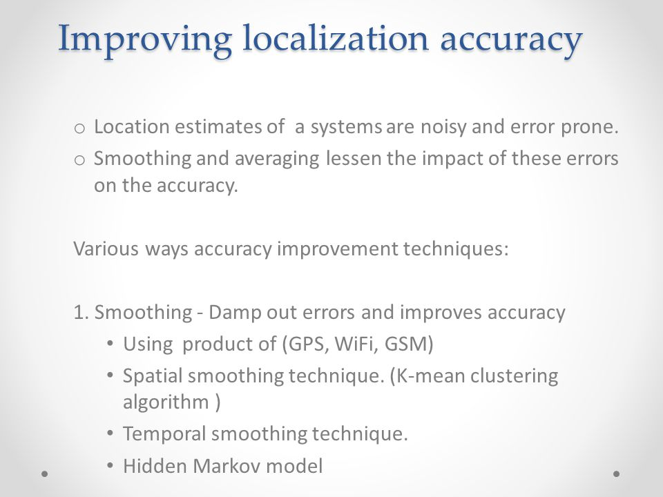 Improving localization accuracy o Location estimates of a systems are noisy and error prone.