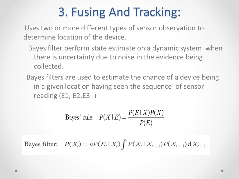 3. Fusing And Tracking: Uses two or more different types of sensor observation to determine location of the device. Bayes filter perform state estimat