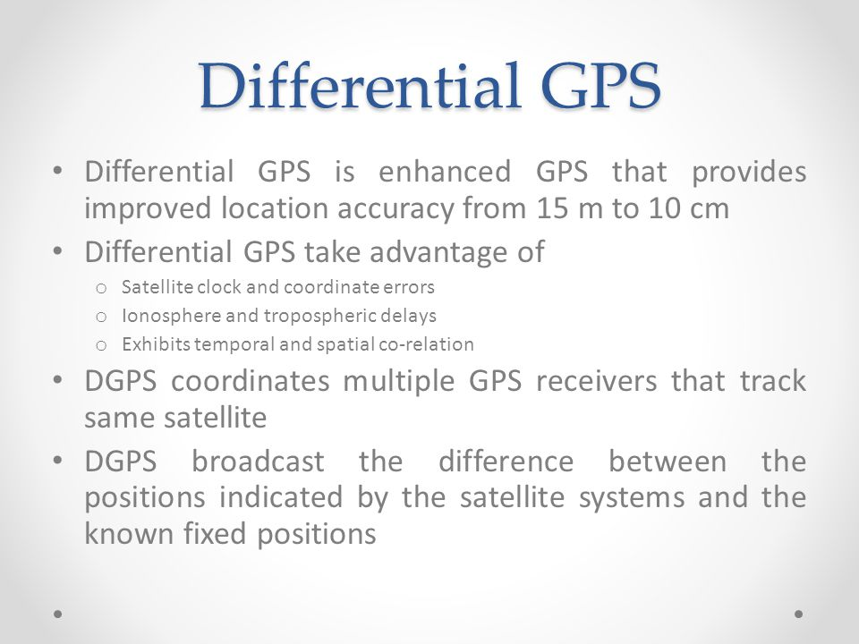 Differential GPS Differential GPS is enhanced GPS that provides improved location accuracy from 15 m to 10 cm Differential GPS take advantage of o Satellite clock and coordinate errors o Ionosphere and tropospheric delays o Exhibits temporal and spatial co-relation DGPS coordinates multiple GPS receivers that track same satellite DGPS broadcast the difference between the positions indicated by the satellite systems and the known fixed positions
