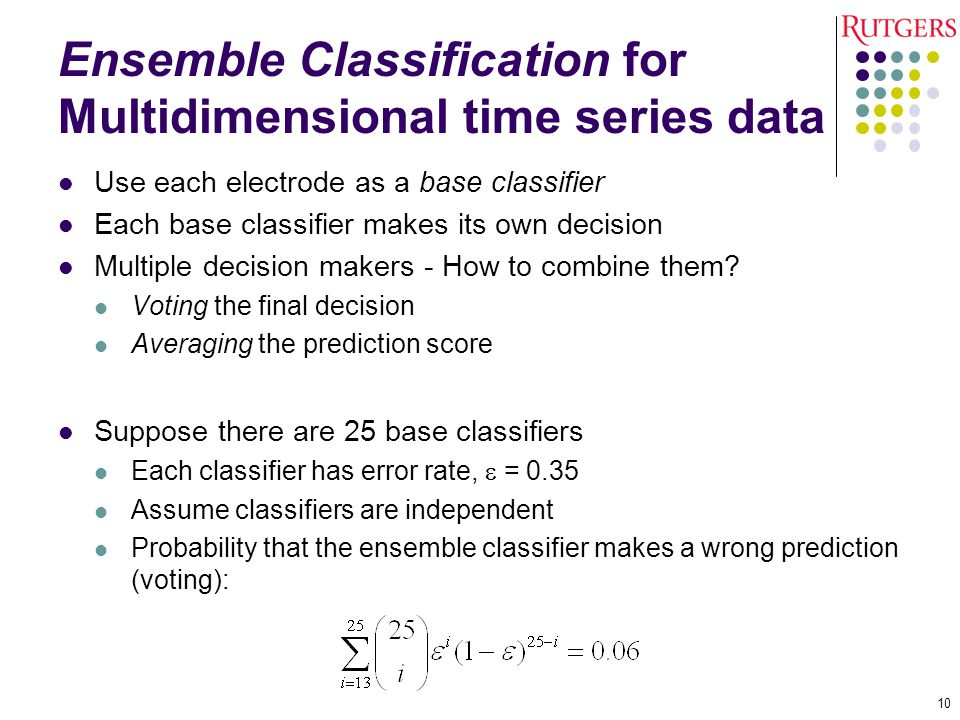 Ensemble Classification for Multidimensional time series data Use each electrode as a base classifier Each base classifier makes its own decision Multiple decision makers - How to combine them.