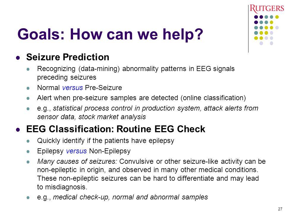 Goals: How can we help? Seizure Prediction Recognizing (data-mining) abnormality patterns in EEG signals preceding seizures Normal versus Pre-Seizure