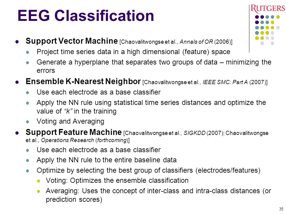 EEG Classification Support Vector Machine [Chaovalitwongse et al., Annals of OR (2006)] Project time series data in a high dimensional (feature) space