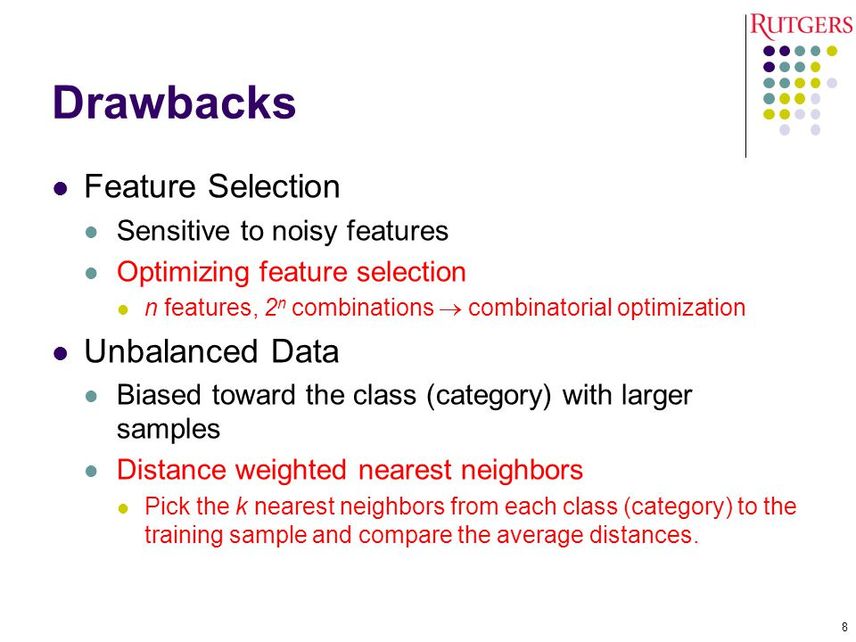 Drawbacks Feature Selection Sensitive to noisy features Optimizing feature selection n features, 2 n combinations  combinatorial optimization Unbalanced Data Biased toward the class (category) with larger samples Distance weighted nearest neighbors Pick the k nearest neighbors from each class (category) to the training sample and compare the average distances.