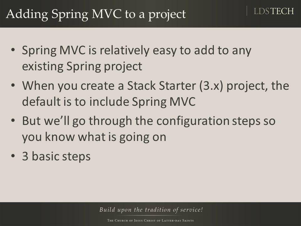Adding Spring MVC to a project Spring MVC is relatively easy to add to any existing Spring project When you create a Stack Starter (3.x) project, the default is to include Spring MVC But we'll go through the configuration steps so you know what is going on 3 basic steps