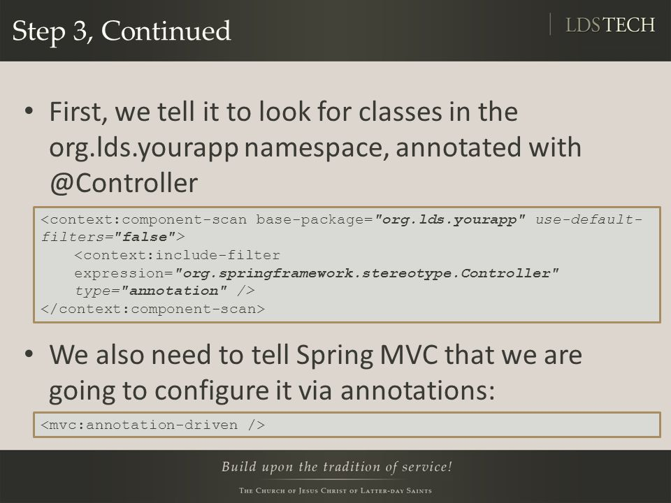 Step 3, Continued First, we tell it to look for classes in the org.lds.yourapp namespace, annotated with @Controller We also need to tell Spring MVC that we are going to configure it via annotations: