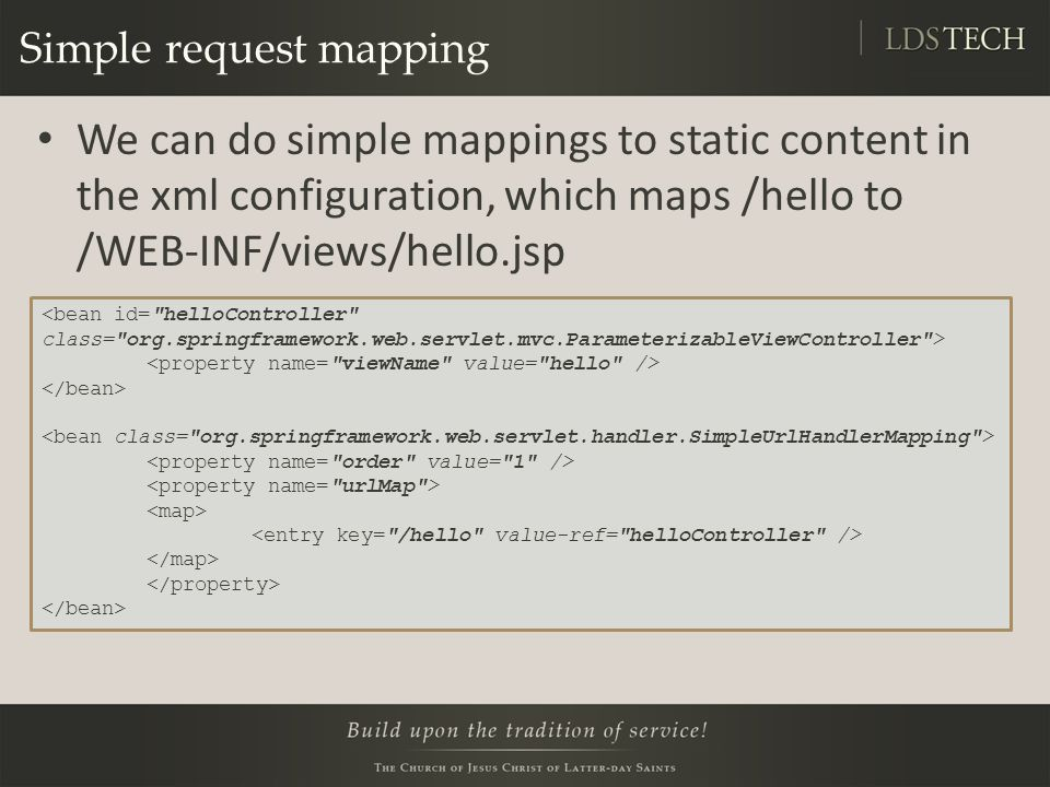 Simple request mapping We can do simple mappings to static content in the xml configuration, which maps /hello to /WEB-INF/views/hello.jsp
