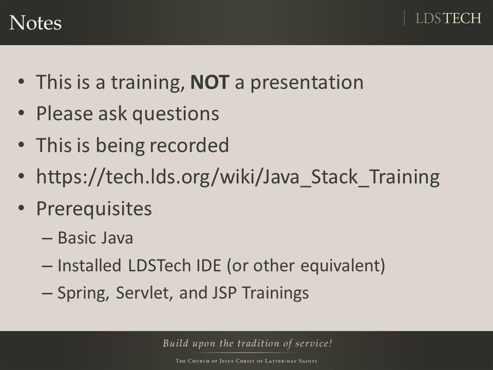 A Note About Security The scope of this training is limited to teaching you how to use Spring MVC The way we output values in JSPs is insecure – they contain XSS vulnerabilities We have documented ways to do this properly: https://tech.lds.org/wiki/Intermediate_JSP#Lab_2_Tagli bs https://tech.lds.org/wiki/Intermediate_JSP#Lab_2_Tagli bs http://code.lds.org/maven- sites/stack/module.html?module=security-web http://code.lds.org/maven- sites/stack/module.html?module=security-web