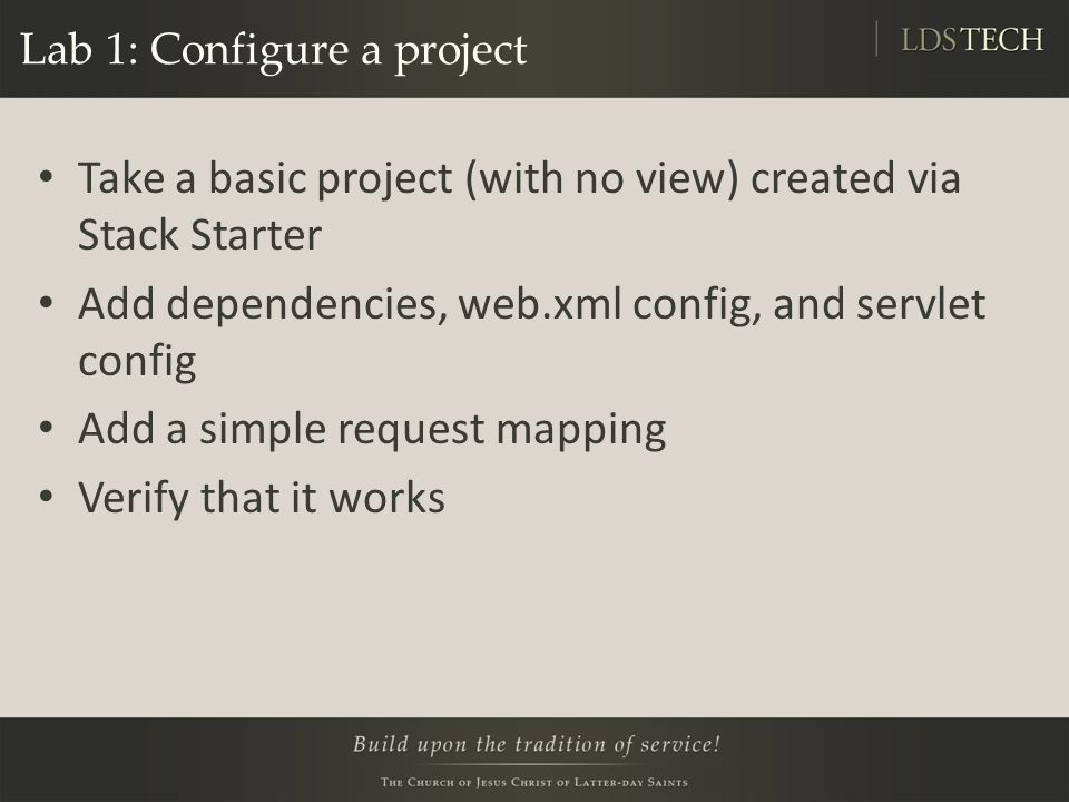 Lab 1: Configure a project Take a basic project (with no view) created via Stack Starter Add dependencies, web.xml config, and servlet config Add a simple request mapping Verify that it works