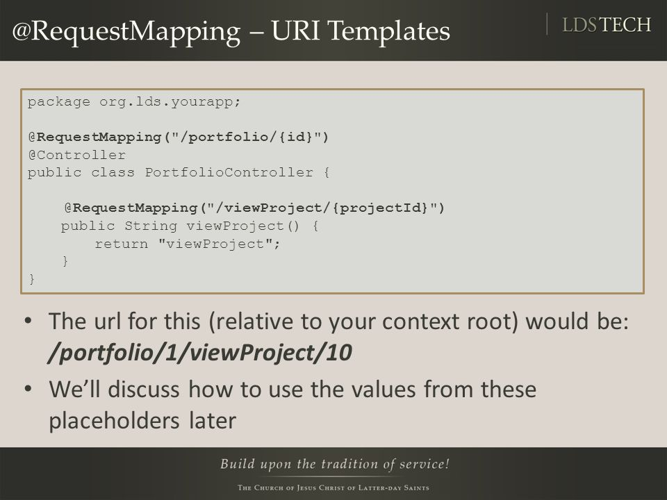 @RequestMapping – URI Templates The url for this (relative to your context root) would be: /portfolio/1/viewProject/10 We'll discuss how to use the values from these placeholders later package org.lds.yourapp; @RequestMapping( /portfolio/{id} ) @Controller public class PortfolioController { @RequestMapping( /viewProject/{projectId} ) public String viewProject() { return viewProject ; }