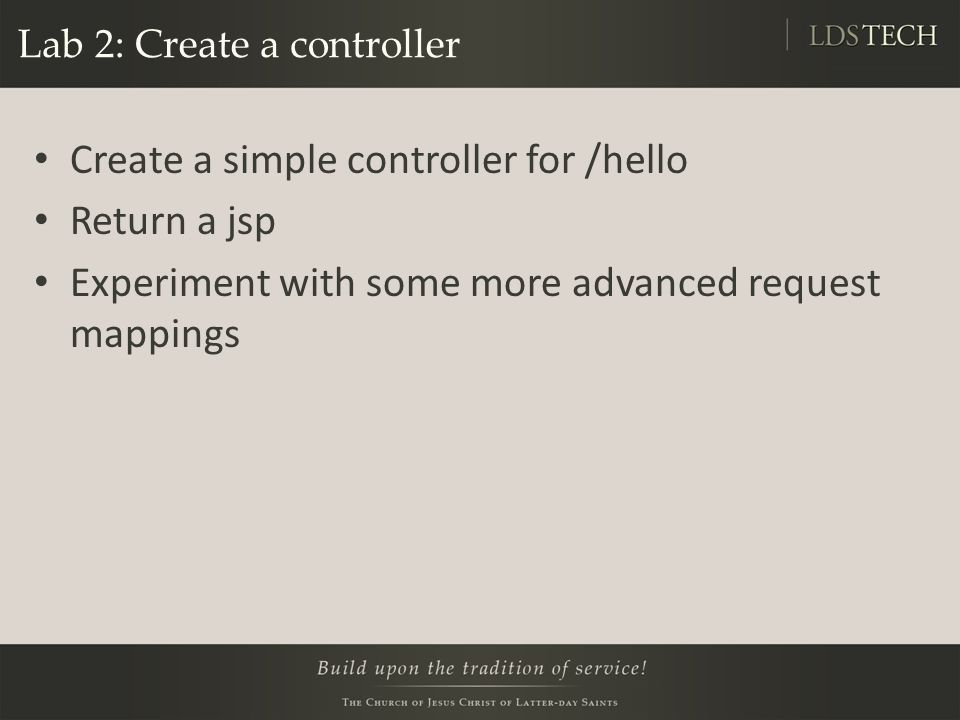 Lab 2: Create a controller Create a simple controller for /hello Return a jsp Experiment with some more advanced request mappings