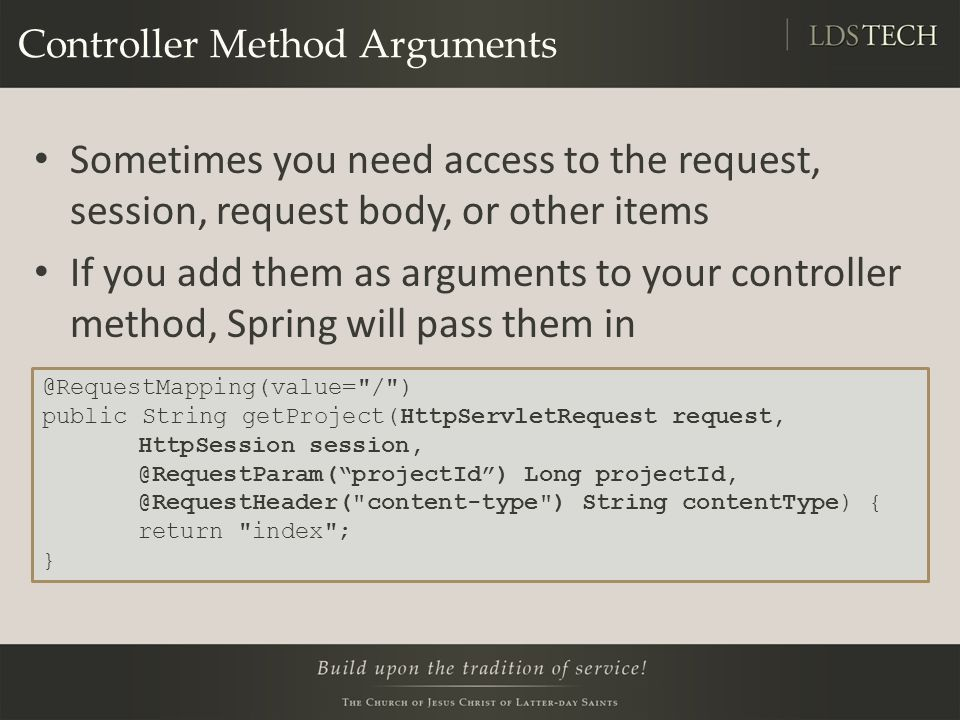 Controller Method Arguments Sometimes you need access to the request, session, request body, or other items If you add them as arguments to your controller method, Spring will pass them in @RequestMapping(value= / ) public String getProject(HttpServletRequest request, HttpSession session, @RequestParam( projectId ) Long projectId, @RequestHeader( content-type ) String contentType) { return index ; }