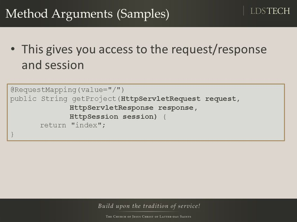 Method Arguments (Samples) This gives you access to the request/response and session @RequestMapping(value= / ) public String getProject(HttpServletRequest request, HttpServletResponse response, HttpSession session) { return index ; }