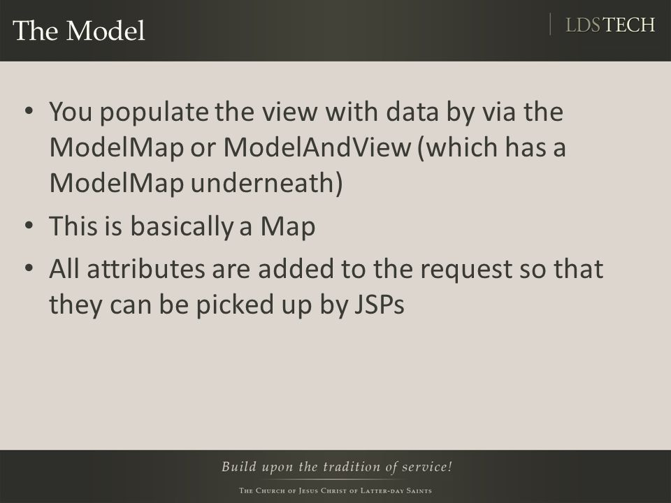 The Model You populate the view with data by via the ModelMap or ModelAndView (which has a ModelMap underneath) This is basically a Map All attributes are added to the request so that they can be picked up by JSPs