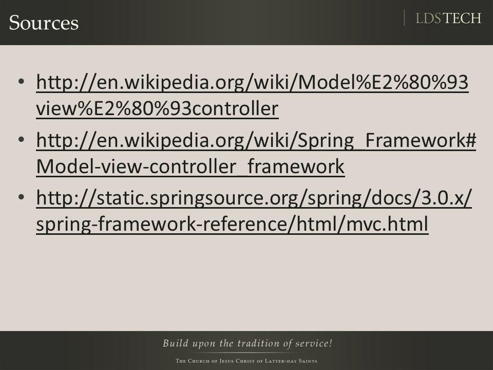 Sources http://en.wikipedia.org/wiki/Model%E2%80%93 view%E2%80%93controller http://en.wikipedia.org/wiki/Model%E2%80%93 view%E2%80%93controller http://en.wikipedia.org/wiki/Spring_Framework# Model-view-controller_framework http://en.wikipedia.org/wiki/Spring_Framework# Model-view-controller_framework http://static.springsource.org/spring/docs/3.0.x/ spring-framework-reference/html/mvc.html http://static.springsource.org/spring/docs/3.0.x/ spring-framework-reference/html/mvc.html