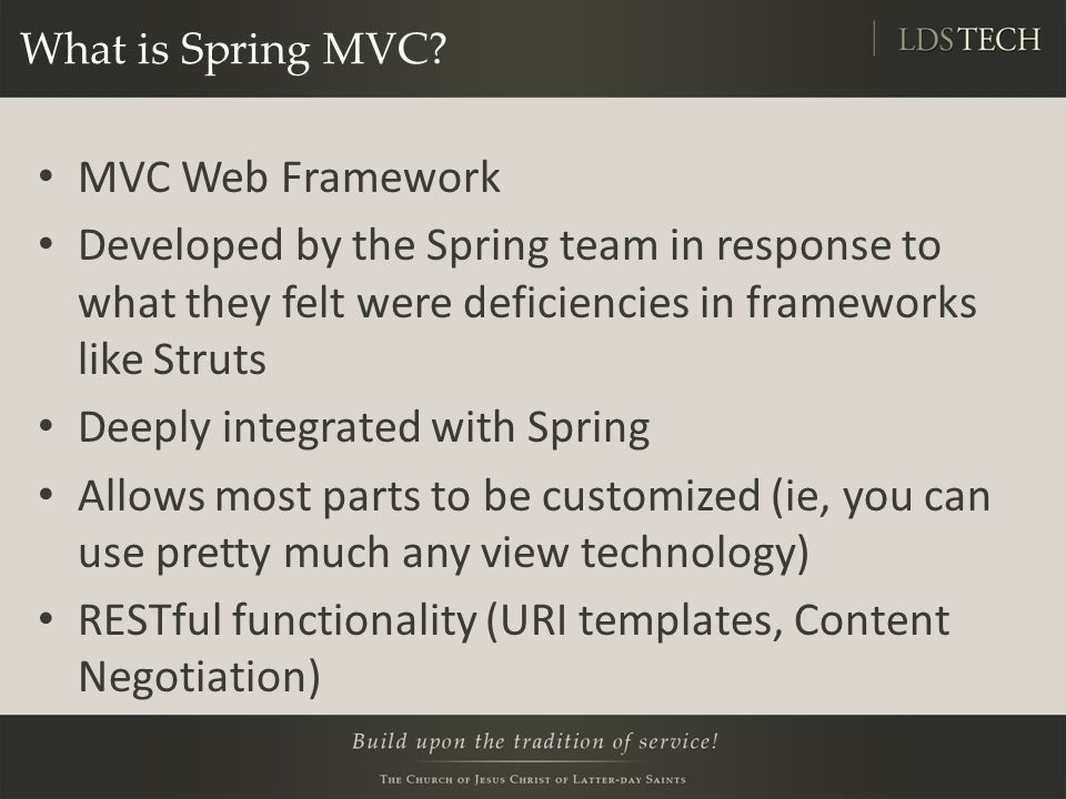 Spring MVC Features Clear separation of roles Simple, powerful annotation-based configuration Controllers are configured via Spring, which makes them easy to use with other Spring objects and makes them easy to test Customizable data binding Flexible view technology Customizable handler mapping and view resolution