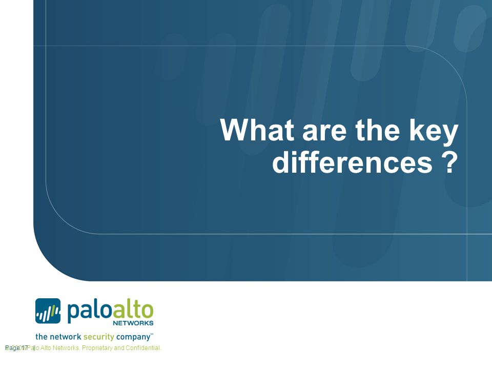What are the key differences ? © 2009 Palo Alto Networks. Proprietary and Confidential. Page 17 |