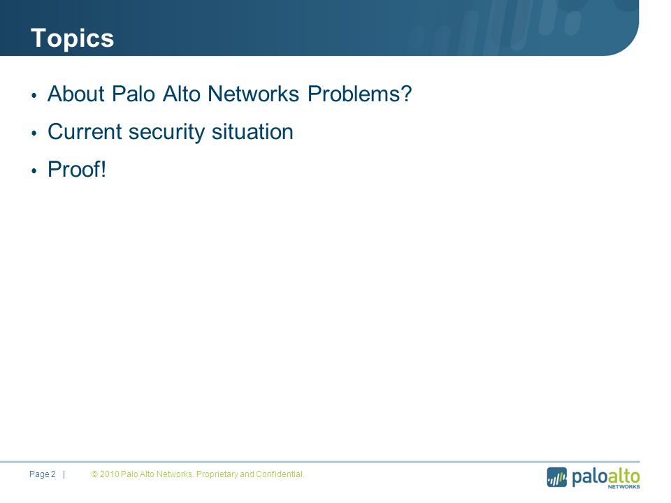 About Palo Alto Networks Founded in 2005 by security visionaries and engineers from Checkpoint, NetScreen, Juniper Networks, McAfee, Blue Coat, Cisco, … Build innovative Next Generation Firewalls that control more than 1000 applications, users & data carried by them Backed by $65 Million in venture capital from leading Silicon Valley investors including Sequoia Capital, Greylock Partners, Globespan Capital Partners, … Global footprint with over 2500 customers, we are passionate about customer satisfaction and deliver 24/7 global support and have presence in 50+ countries Independent recognition from analysts like Gartner © 2009 Palo Alto Networks.