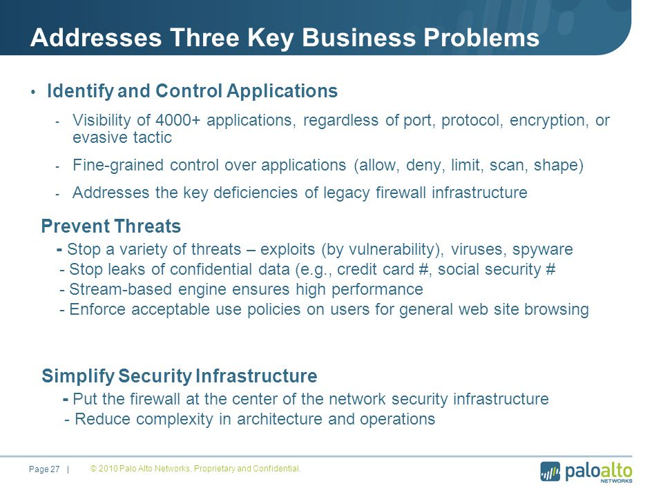 Addresses Three Key Business Problems Identify and Control Applications - Visibility of 4000+ applications, regardless of port, protocol, encryption, or evasive tactic - Fine-grained control over applications (allow, deny, limit, scan, shape) - Addresses the key deficiencies of legacy firewall infrastructure © 2010 Palo Alto Networks.