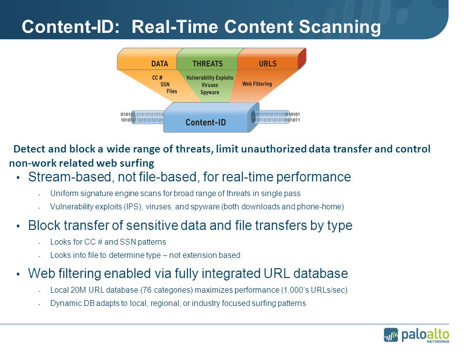 Content-ID: Real-Time Content Scanning Stream-based, not file-based, for real-time performance - Uniform signature engine scans for broad range of threats in single pass - Vulnerability exploits (IPS), viruses, and spyware (both downloads and phone-home) Block transfer of sensitive data and file transfers by type - Looks for CC # and SSN patterns - Looks into file to determine type – not extension based Web filtering enabled via fully integrated URL database - Local 20M URL database (76 categories) maximizes performance (1,000's URLs/sec) - Dynamic DB adapts to local, regional, or industry focused surfing patterns Detect and block a wide range of threats, limit unauthorized data transfer and control non-work related web surfing