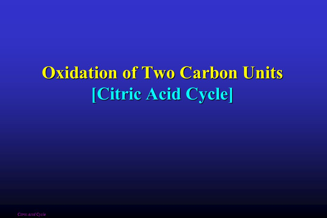 Oxidation of Two Carbon Units [Citric Acid Cycle] Citric Acid Cycle