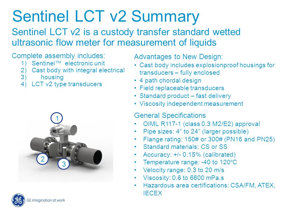 Sentinel LCT v2 is a custody transfer standard wetted ultrasonic flow meter for measurement of liquids Complete assembly includes: 1)Sentinel™ electro