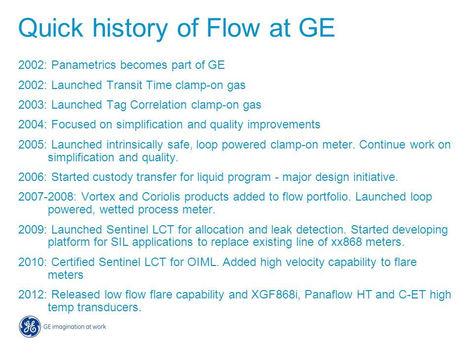 Quick history of Flow at GE 2002: Panametrics becomes part of GE 2002: Launched Transit Time clamp-on gas 2003: Launched Tag Correlation clamp-on gas