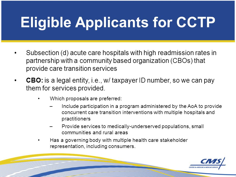 Eligible Applicants for CCTP Subsection (d) acute care hospitals with high readmission rates in partnership with a community based organization (CBOs) that provide care transition services CBO: is a legal entity, i.e., w/ taxpayer ID number, so we can pay them for services provided.