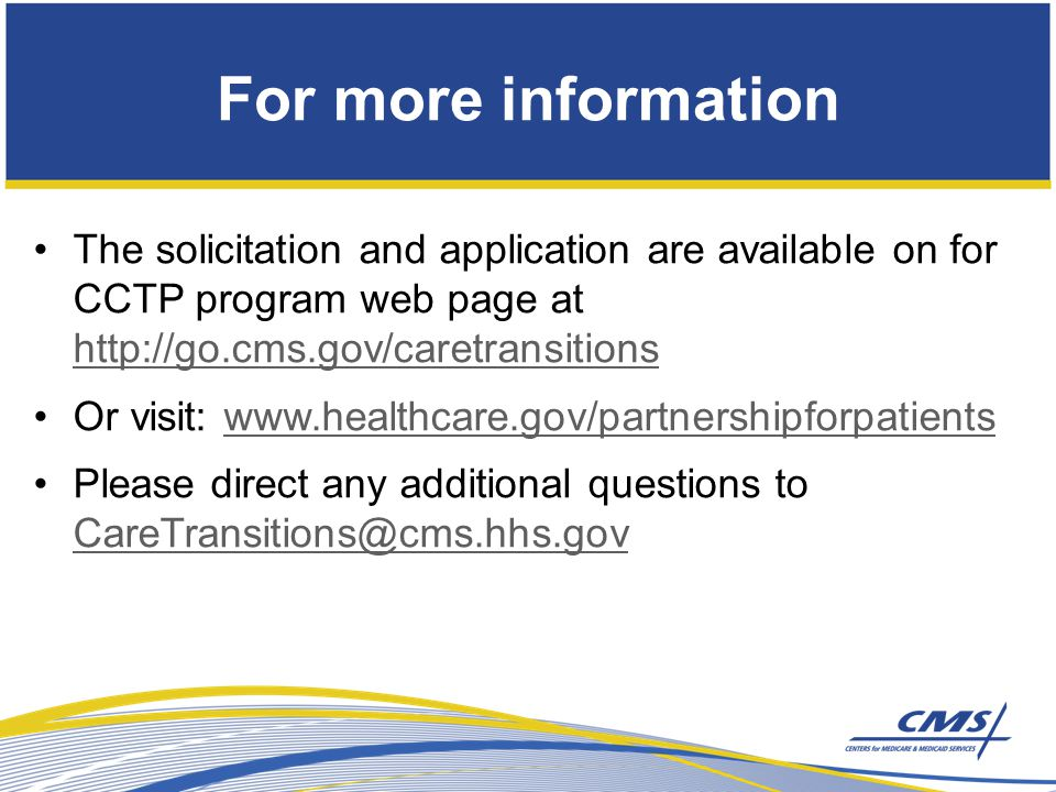 For more information The solicitation and application are available on for CCTP program web page at http://go.cms.gov/caretransitions http://go.cms.gov/caretransitions Or visit: www.healthcare.gov/partnershipforpatientswww.healthcare.gov/partnershipforpatients Please direct any additional questions to CareTransitions@cms.hhs.gov CareTransitions@cms.hhs.gov