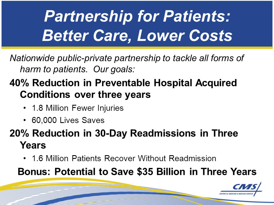 Partnership for Patients: Better Care, Lower Costs Nationwide public-private partnership to tackle all forms of harm to patients.