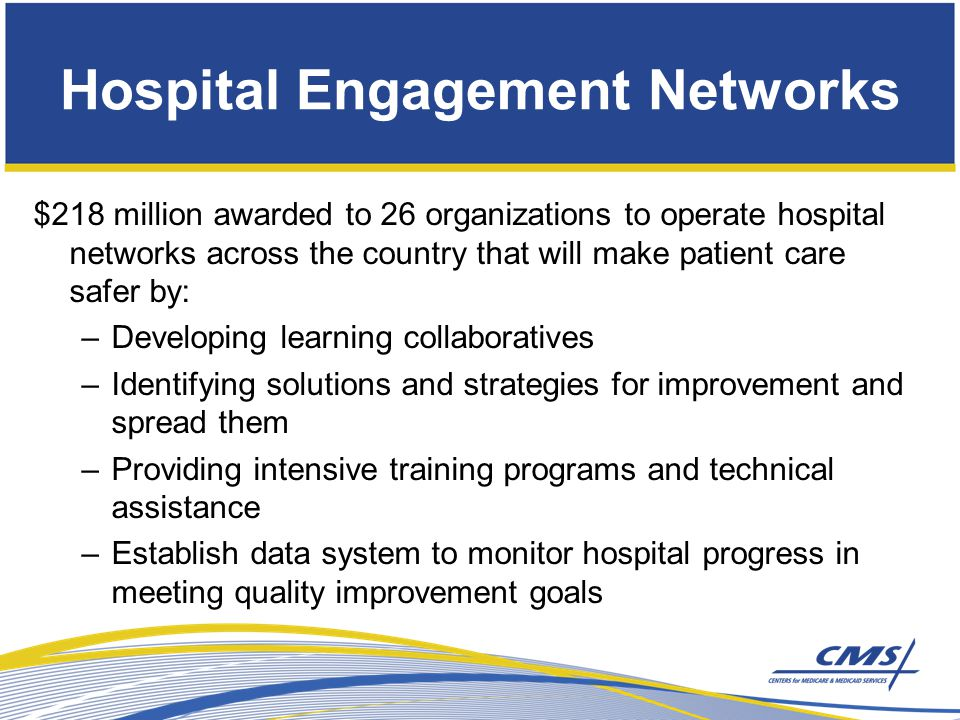 Hospital Engagement Networks American Hospital Association Ascension Health Carolinas HealthCare System Catholic Healthcare West Dallas-Fort Worth Hospital Council Foundation Georgia Hospital Association Healthcare Association of New York State Hospital & Healthsystem Association of Pennsylvania Intermountain Healthcare Iowa Healthcare Collaborative Joint Commission Resources, Inc.