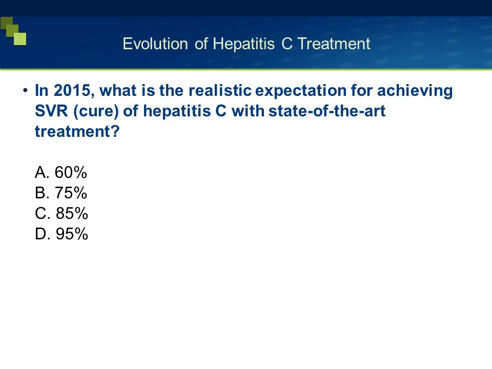 Evolution of Hepatitis C Treatment In 2015, what is the realistic expectation for achieving SVR (cure) of hepatitis C with state-of-the-art treatment?