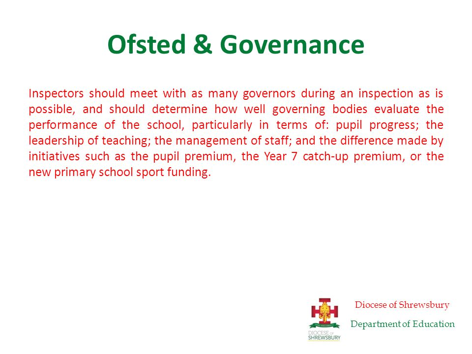 Ofsted & Governance Inspectors should consider whether governors: – carry out their statutory duties – understand the strengths and weaknesses of the school, including the quality of teaching – ensure clarity of vision, ethos and strategic direction – understand and take sufficient account of pupil data, particularly their understanding and use of the school data dashboard – are aware of the impact of teaching on learning and progress in different subjects and year groups – are challenging and supporting leadership in equal measure – are providing support for an effective headteacher, or whether they are hindering school improvement by failing to tackle key concerns – are transparent and accountable, including in terms of governance structures, attendance at meetings, and contact with parents and carers – understand how the school makes decisions about teachers' salary progression – performance manage the headteacher rigorously – are failing to perform well and contributing to weaknesses in leadership and management.