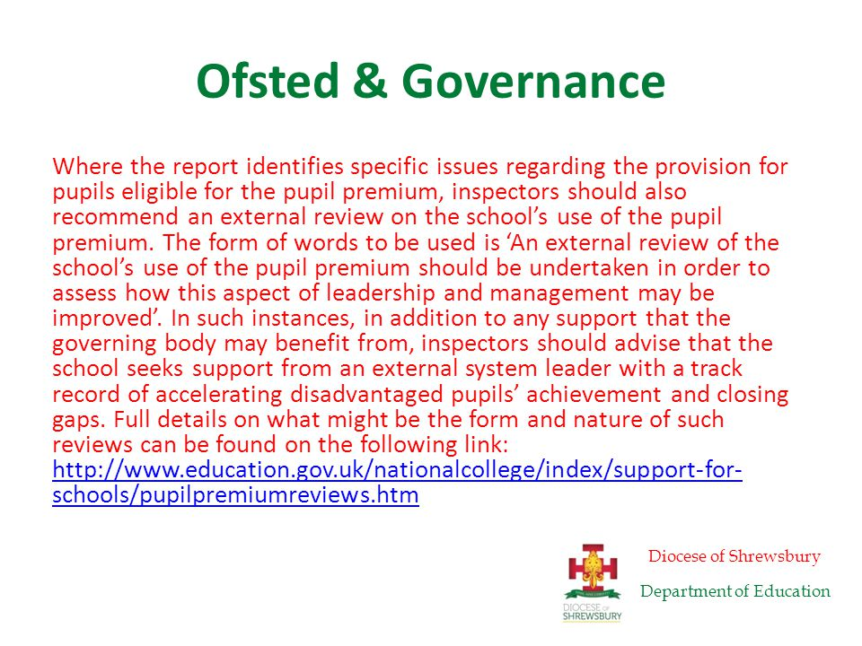 Ofsted & Governance It is expected that there will be many cases where inspectors will recommend both an external review of governance and an external review of the school's use of the pupil premium.