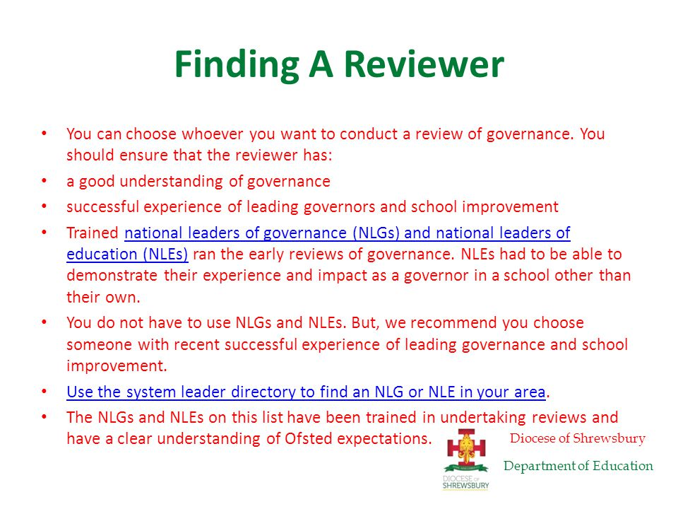 Other Options Other organisations may also be able to offer reviews, including: local providers of school improvement and governor services local authority governor services the National Governors' AssociationNational Governors' Association organisations licensed to provide the Chairs of Governors' Leadership Development ProgrammeChairs of Governors' Leadership Development Programme We have provided the above suggestions, but you may know of other options.