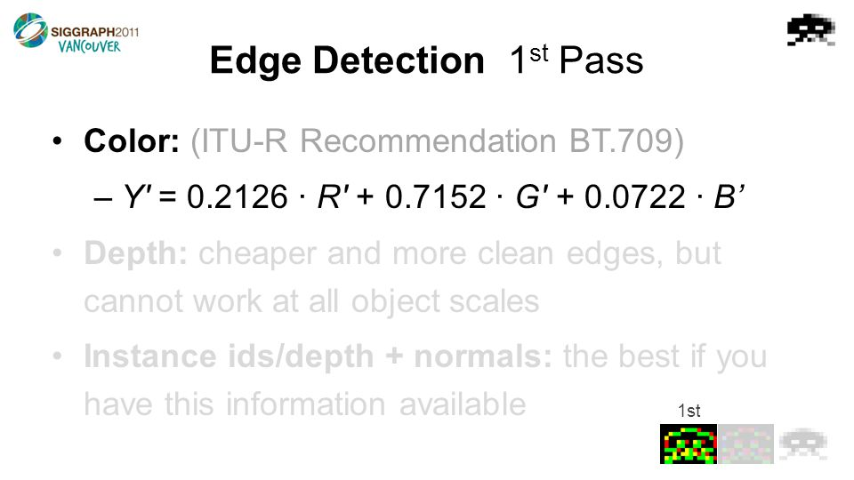 Edge Detection1 st Pass Color: (ITU-R Recommendation BT.709) –Y = 0.2126 · R + 0.7152 · G + 0.0722 · B' Depth: cheaper and more clean edges, but cannot work at all object scales Instance ids/depth + normals: the best if you have this information available 1st