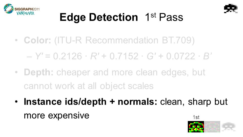 Edge Detection1 st Pass Color: (ITU-R Recommendation BT.709) –Y = 0.2126 · R + 0.7152 · G + 0.0722 · B' Depth: cheaper and more clean edges, but cannot work at all object scales Instance ids/depth + normals: clean, sharp but more expensive 1st