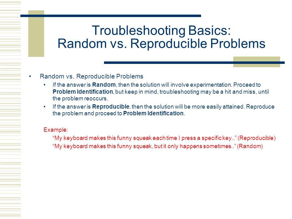 Troubleshooting Basics: Random vs.Reproducible Problems Random vs.