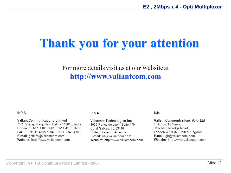 Copyright : Valiant Communications Limited - 2007Slide 12 E2, 2Mbps x 4 - Opti Multiplexer Thank you for your attention For more details visit us at our Website at http://www.valiantcom.com U.K.