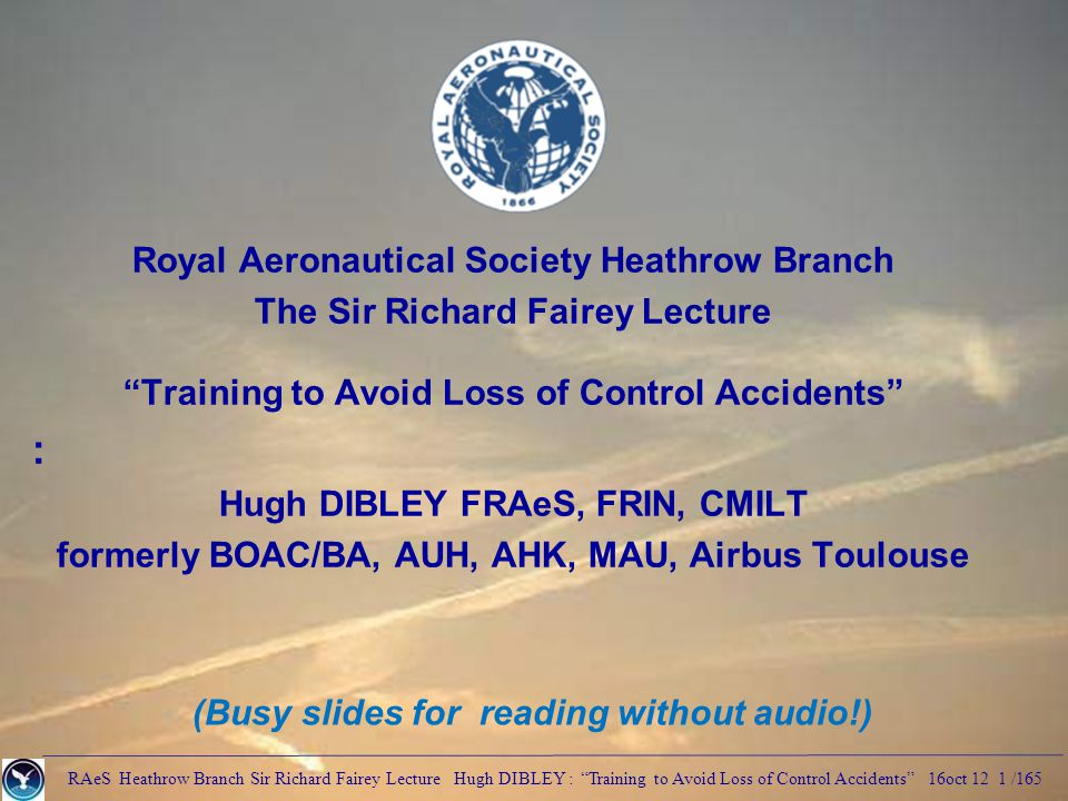 RAeS Heathrow Branch Sir Richard Fairey Lecture Hugh DIBLEY : Training to Avoid Loss of Control Accidents 16oct 12 1 /165 Royal Aeronautical Society Heathrow Branch The Sir Richard Fairey Lecture Training to Avoid Loss of Control Accidents : Hugh DIBLEY FRAeS, FRIN, CMILT formerly BOAC/BA, AUH, AHK, MAU, Airbus Toulouse (Busy slides for reading without audio!)