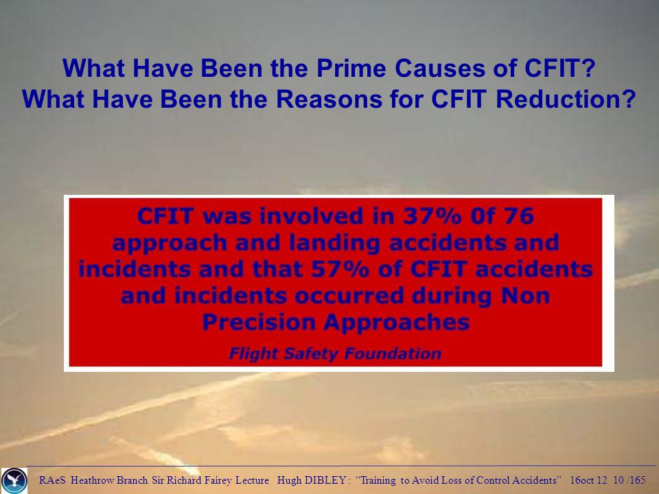 RAeS Heathrow Branch Sir Richard Fairey Lecture Hugh DIBLEY : Training to Avoid Loss of Control Accidents 16oct 12 10 /165 What Have Been the Prime Causes of CFIT.