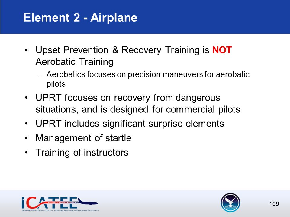 109 Upset Prevention & Recovery Training is NOT Aerobatic Training –Aerobatics focuses on precision maneuvers for aerobatic pilots UPRT focuses on recovery from dangerous situations, and is designed for commercial pilots UPRT includes significant surprise elements Management of startle Training of instructors Element 2 - Airplane
